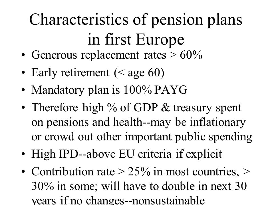 Characteristics of pension plans in first Europe Generous replacement rates > 60% Early retirement (< age 60) Mandatory plan is 100% PAYG Therefore high % of GDP & treasury spent on pensions and health--may be inflationary or crowd out other important public spending High IPD--above EU criteria if explicit Contribution rate > 25% in most countries, > 30% in some; will have to double in next 30 years if no changes--nonsustainable