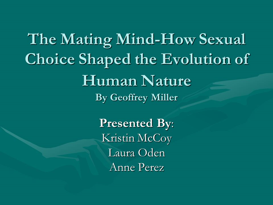 The Mating Mind-How Sexual Choice Shaped the Evolution of Human Nature By Geoffrey Miller Presented By : Kristin McCoy Laura Oden Anne Perez