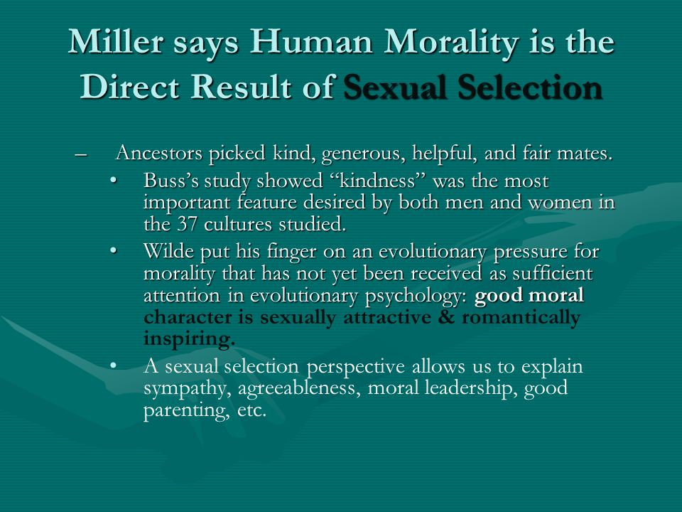 Miller says Human Morality is the Direct Result of Sexual Selection –Ancestors picked kind, generous, helpful, and fair mates.