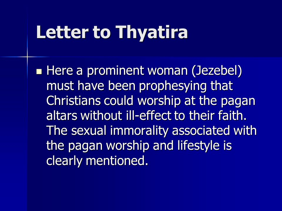 Letter to Thyatira Here a prominent woman (Jezebel) must have been prophesying that Christians could worship at the pagan altars without ill-effect to their faith.