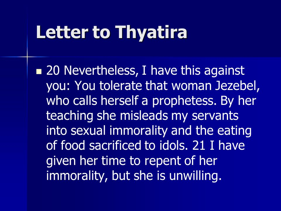 Letter to Thyatira 20 Nevertheless, I have this against you: You tolerate that woman Jezebel, who calls herself a prophetess.