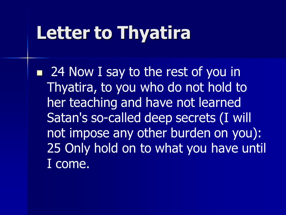 Letter to Thyatira 24 Now I say to the rest of you in Thyatira, to you who do not hold to her teaching and have not learned Satan s so-called deep secrets (I will not impose any other burden on you): 25 Only hold on to what you have until I come.