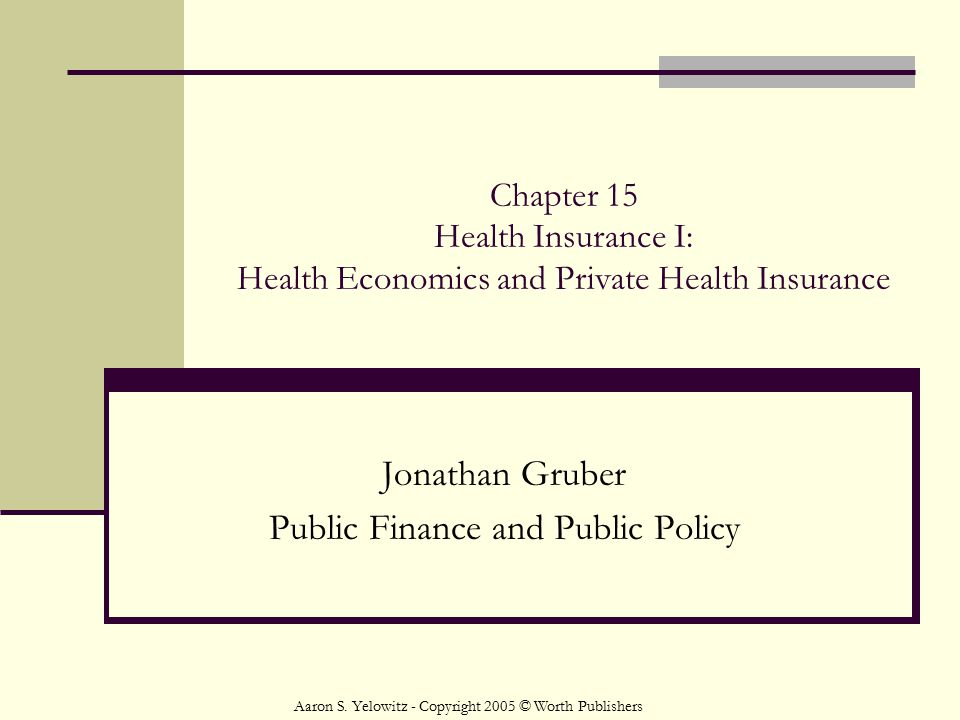 Chapter 15 Health Insurance I: Health Economics and Private Health Insurance Jonathan Gruber Public Finance and Public Policy Aaron S. Yelowitz - Copy