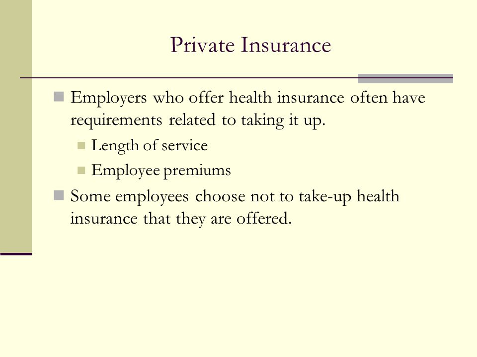 Private Insurance Employers who offer health insurance often have requirements related to taking it up. Length of service Employee premiums Some emplo