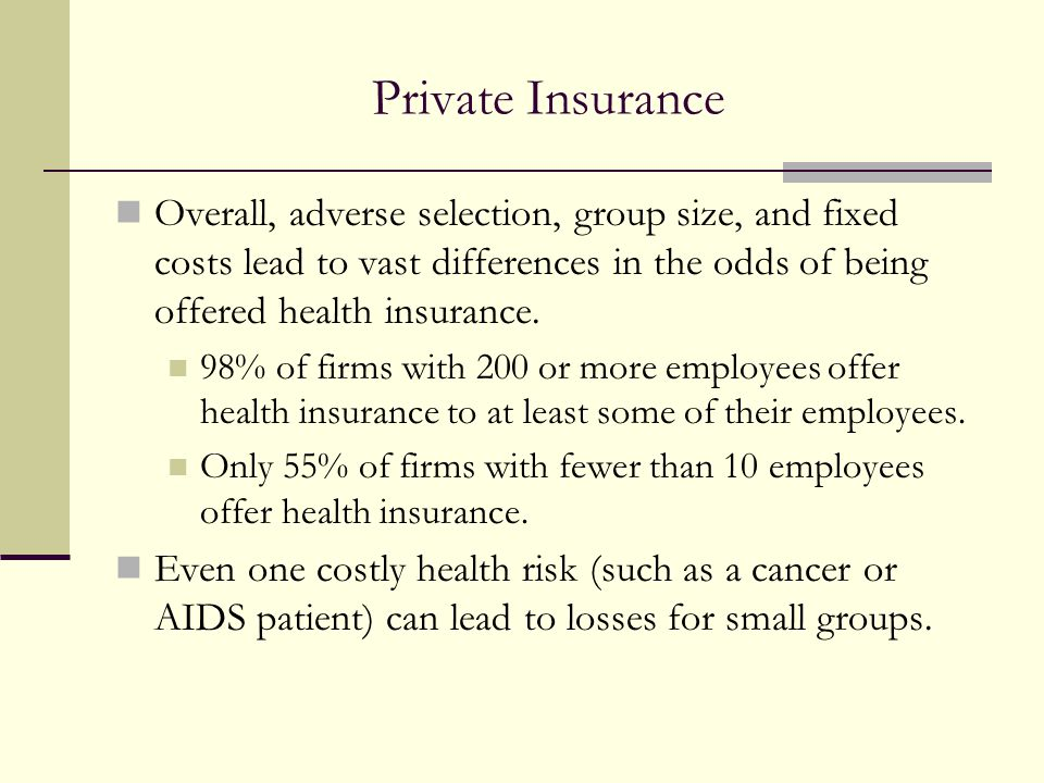 Private Insurance Overall, adverse selection, group size, and fixed costs lead to vast differences in the odds of being offered health insurance. 98%