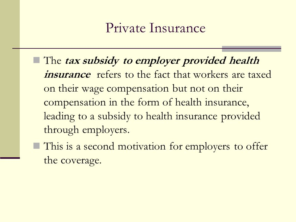 Private Insurance The tax subsidy to employer provided health insurance refers to the fact that workers are taxed on their wage compensation but not o