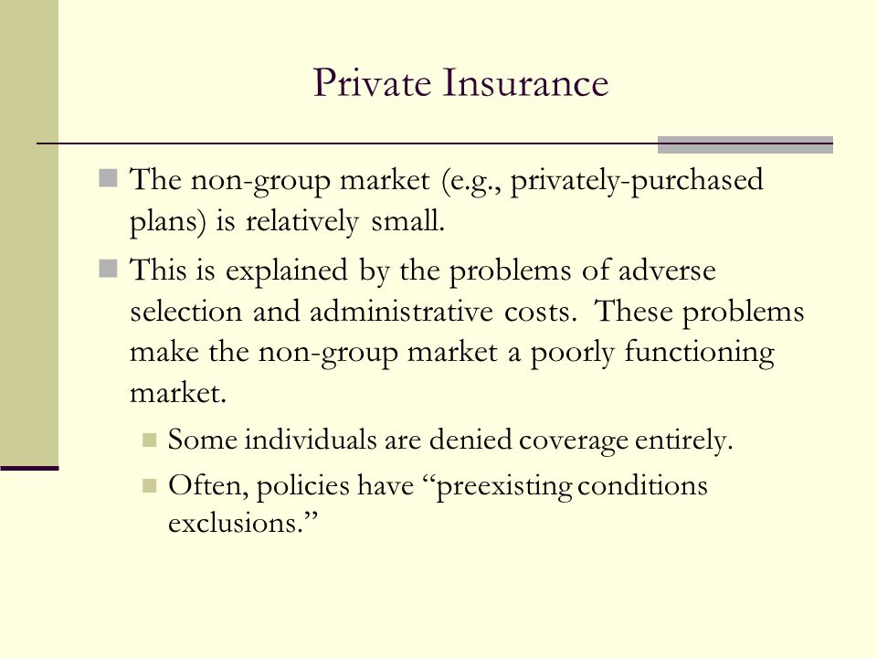 Private Insurance The non-group market (e.g., privately-purchased plans) is relatively small. This is explained by the problems of adverse selection a