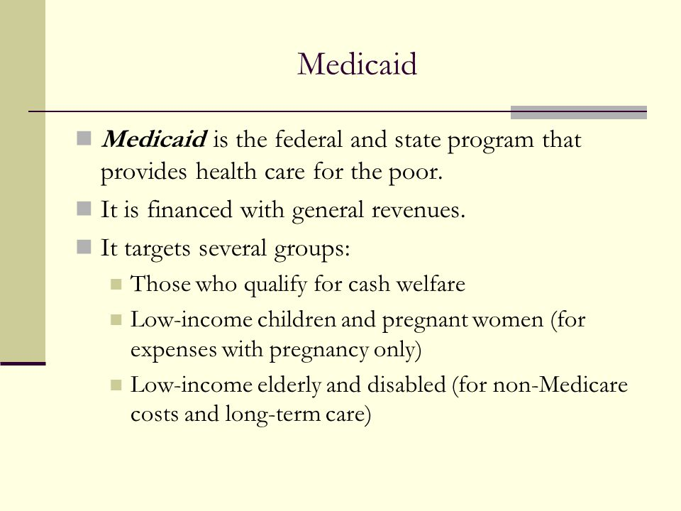 Medicaid Medicaid is the federal and state program that provides health care for the poor. It is financed with general revenues. It targets several gr