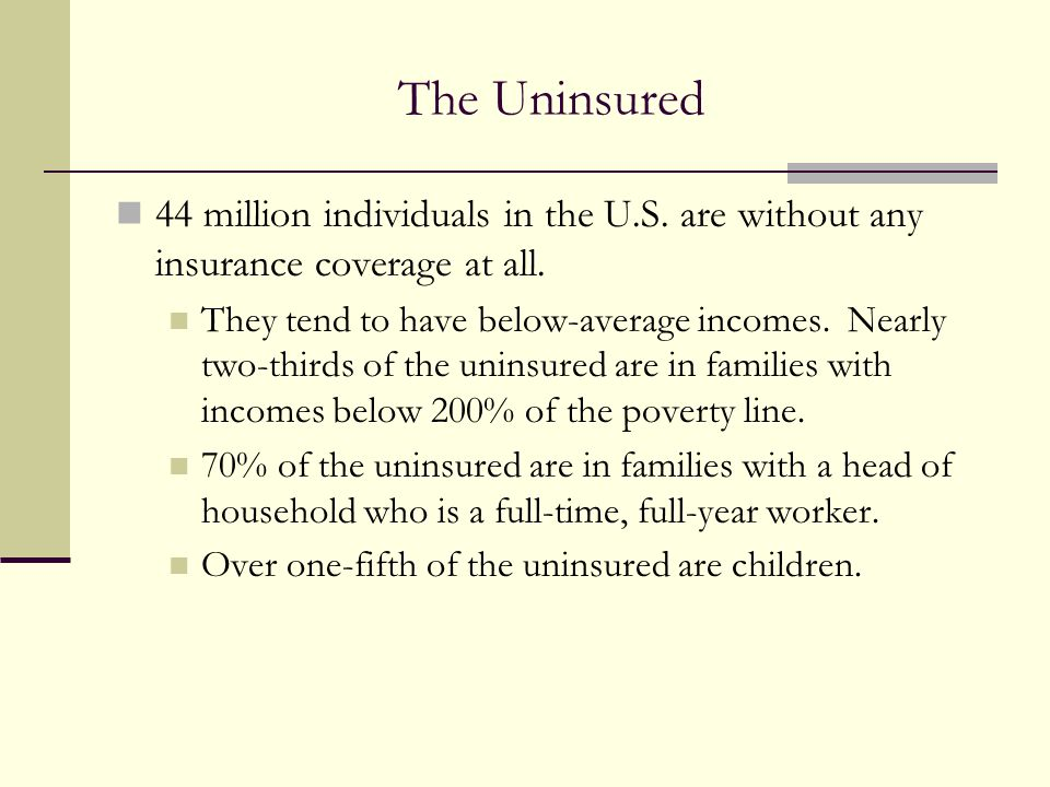The Uninsured 44 million individuals in the U.S. are without any insurance coverage at all. They tend to have below-average incomes. Nearly two-thirds