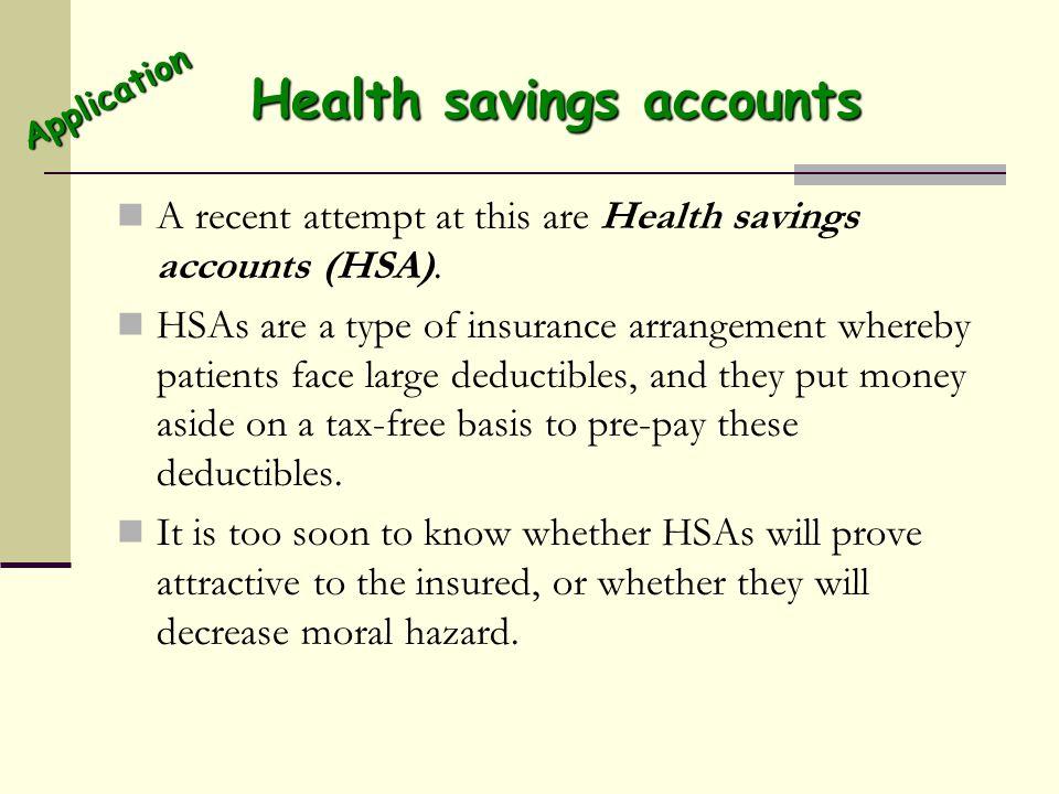 Health savings accounts A recent attempt at this are Health savings accounts (HSA). HSAs are a type of insurance arrangement whereby patients face lar