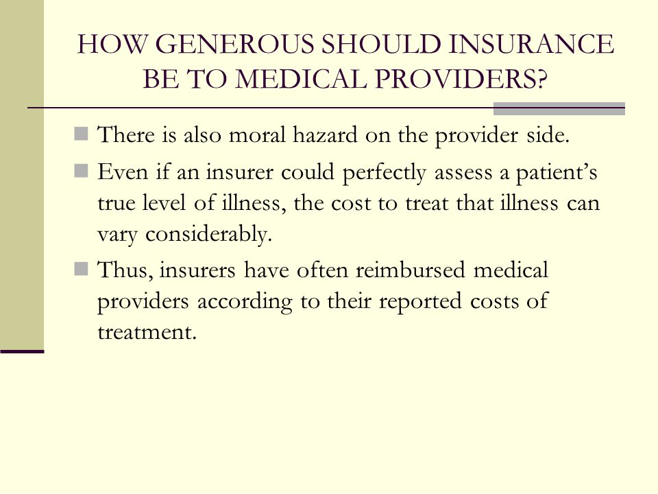 HOW GENEROUS SHOULD INSURANCE BE TO MEDICAL PROVIDERS? There is also moral hazard on the provider side. Even if an insurer could perfectly assess a pa