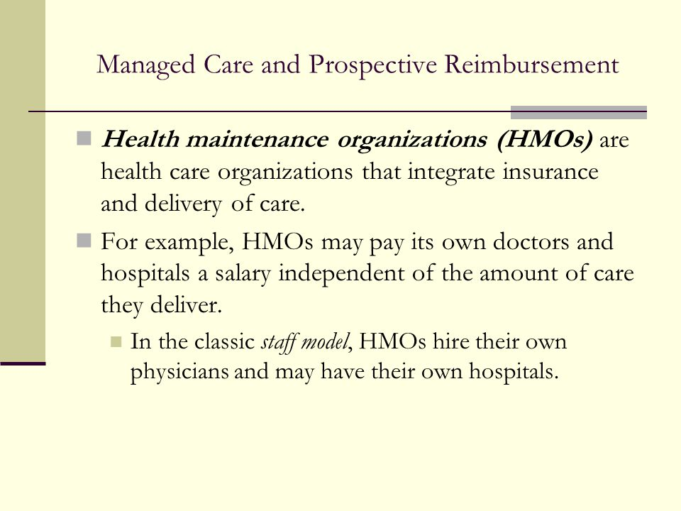 Managed Care and Prospective Reimbursement Health maintenance organizations (HMOs) are health care organizations that integrate insurance and delivery