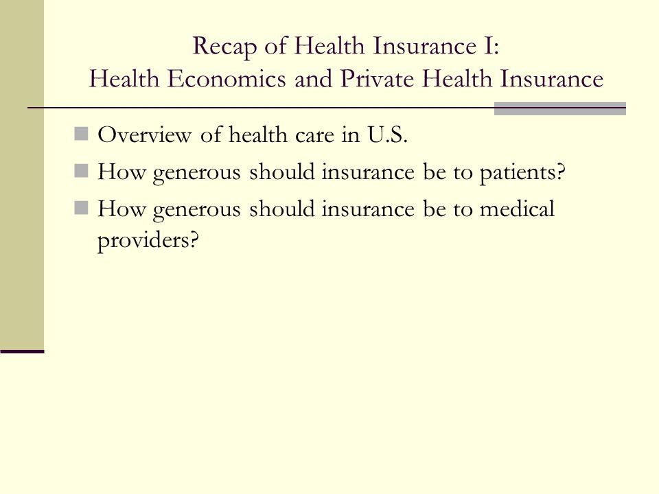 Recap of Health Insurance I: Health Economics and Private Health Insurance Overview of health care in U.S. How generous should insurance be to patient
