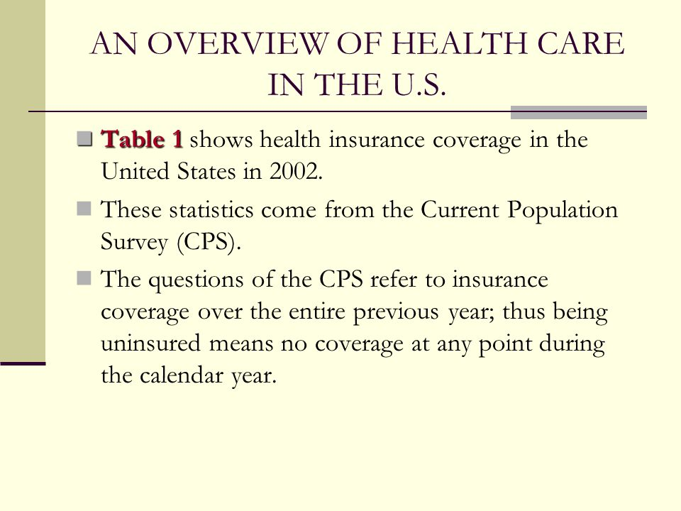 AN OVERVIEW OF HEALTH CARE IN THE U.S. Table 1 Table 1 shows health insurance coverage in the United States in 2002. These statistics come from the Cu