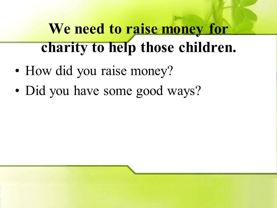 汶川地震后,学生会积极组织全校同学 为灾区的学生募捐,希望他们早日重返课 堂,同学们是怎么为灾区筹集善款的 ?