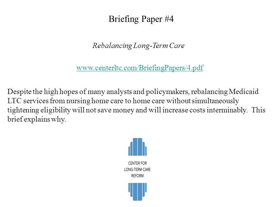 Briefing Paper #4 Rebalancing Long-Term Care www.centerltc.com/BriefingPapers/4.pdf Despite the high hopes of many analysts and policymakers, rebalanc