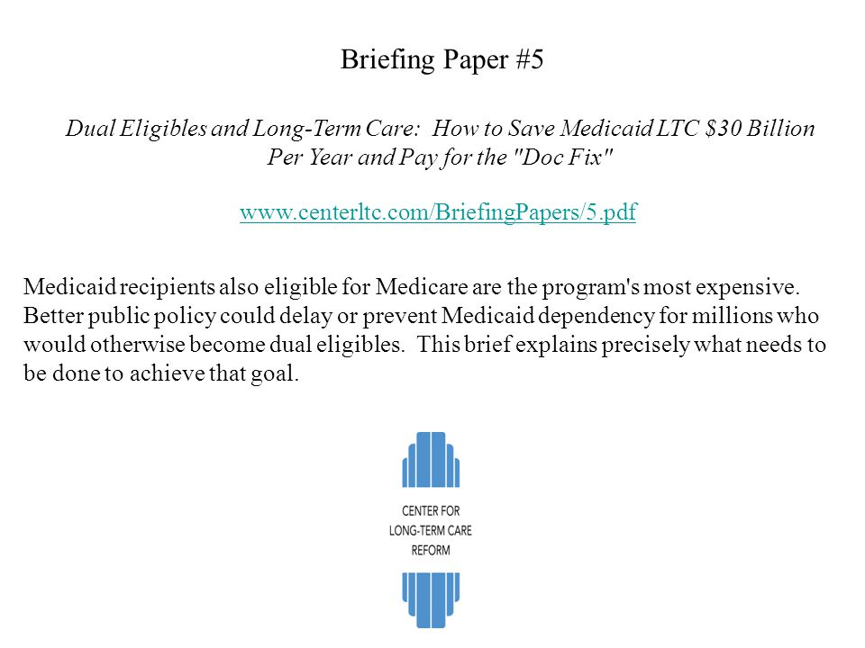 Briefing Paper #5 Dual Eligibles and Long-Term Care: How to Save Medicaid LTC $30 Billion Per Year and Pay for the