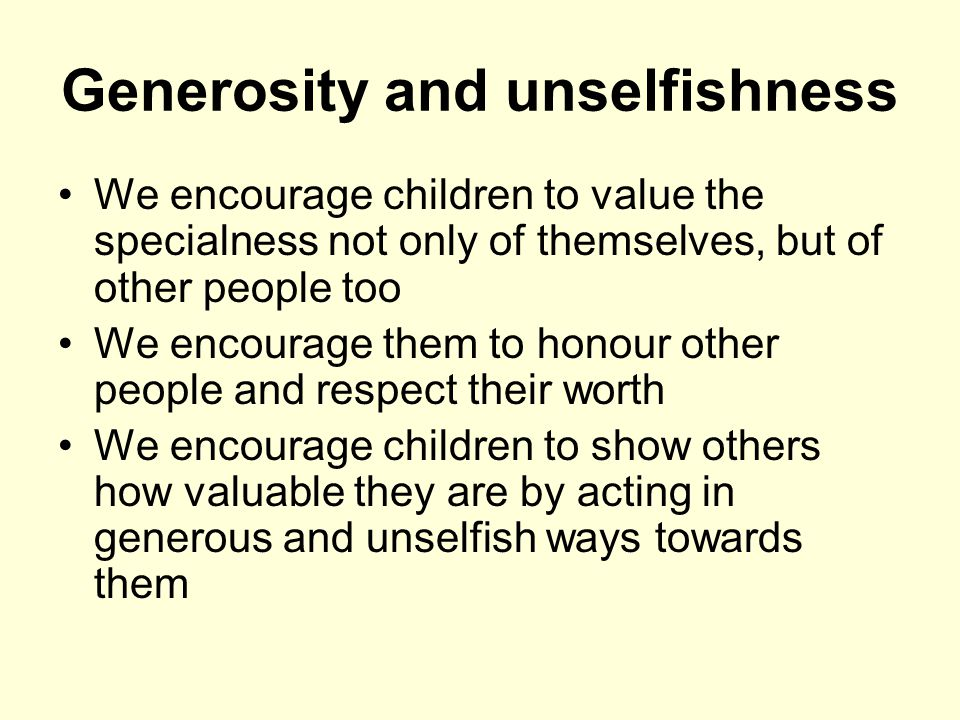 Generosity and unselfishness We encourage children to value the specialness not only of themselves, but of other people too We encourage them to honour other people and respect their worth We encourage children to show others how valuable they are by acting in generous and unselfish ways towards them