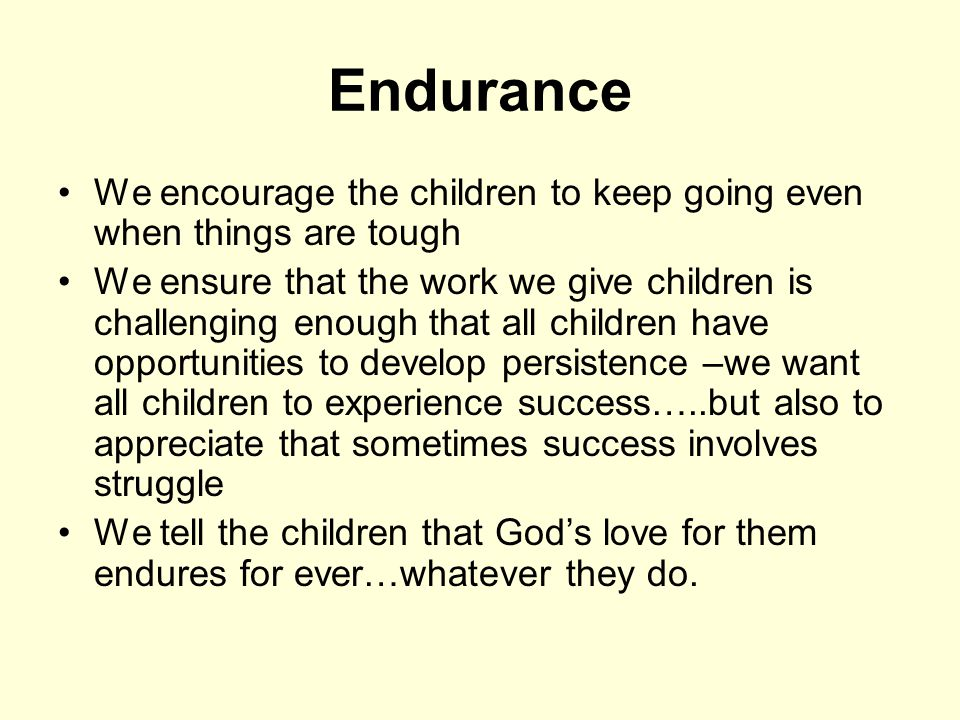 Endurance We encourage the children to keep going even when things are tough We ensure that the work we give children is challenging enough that all children have opportunities to develop persistence –we want all children to experience success…..but also to appreciate that sometimes success involves struggle We tell the children that God's love for them endures for ever…whatever they do.