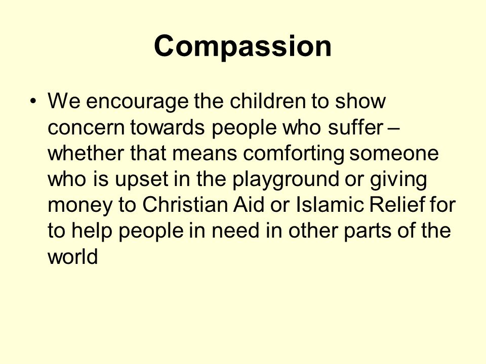 Compassion We encourage the children to show concern towards people who suffer – whether that means comforting someone who is upset in the playground or giving money to Christian Aid or Islamic Relief for to help people in need in other parts of the world