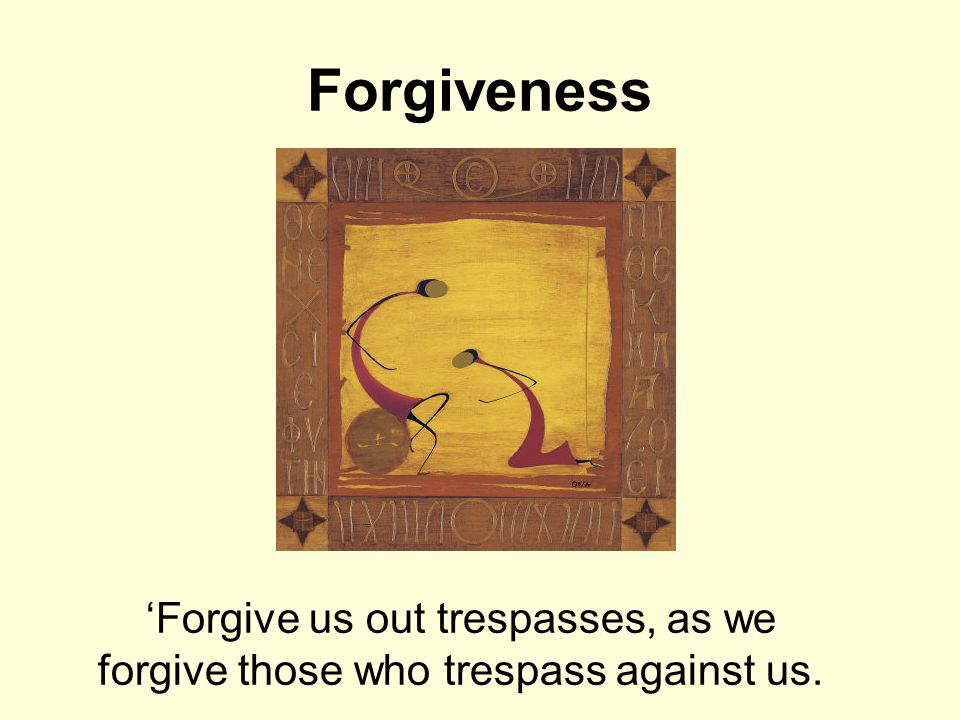 Forgiveness 'Forgive us out trespasses, as we forgive those who trespass against us.