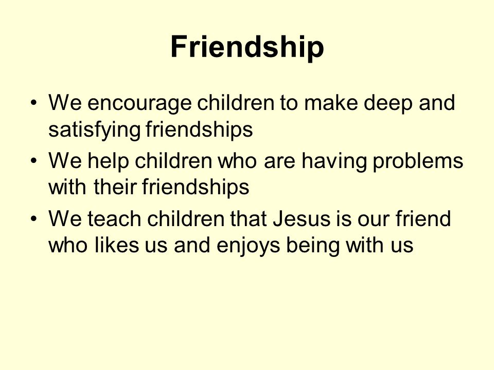 Friendship We encourage children to make deep and satisfying friendships We help children who are having problems with their friendships We teach children that Jesus is our friend who likes us and enjoys being with us