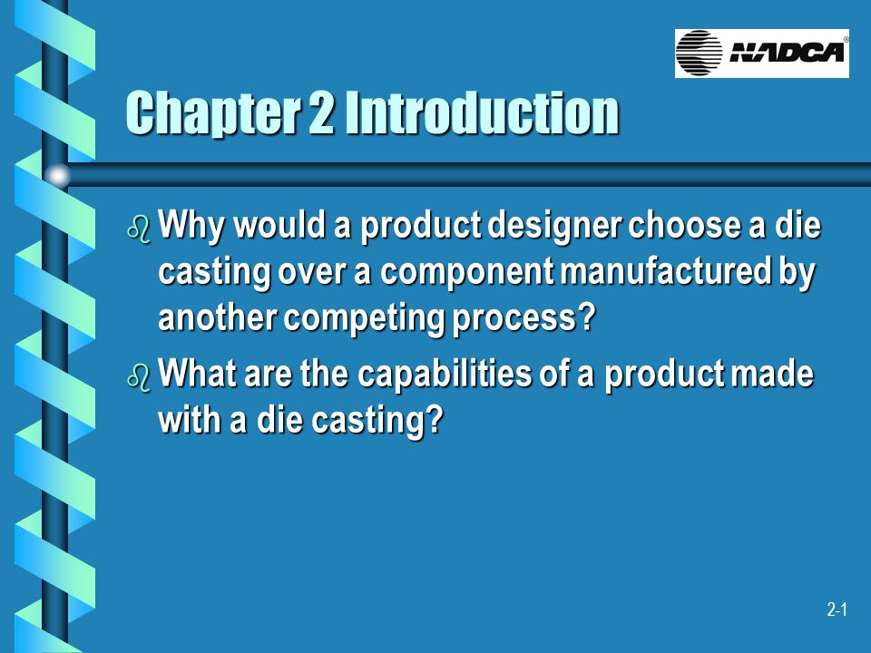 2-1 Chapter 2 Introduction b Why would a product designer choose a die casting over a component manufactured by another competing process? b What are