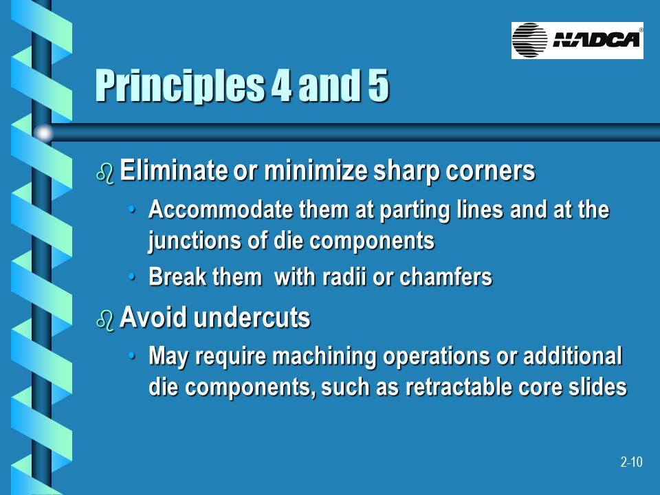 2-10 Principles 4 and 5 b Eliminate or minimize sharp corners Accommodate them at parting lines and at the junctions of die components Accommodate the