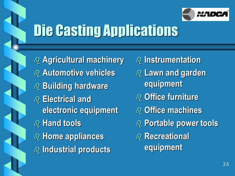 2-5 Die Casting Applications b Agricultural machinery b Automotive vehicles b Building hardware b Electrical and electronic equipment b Hand tools b H