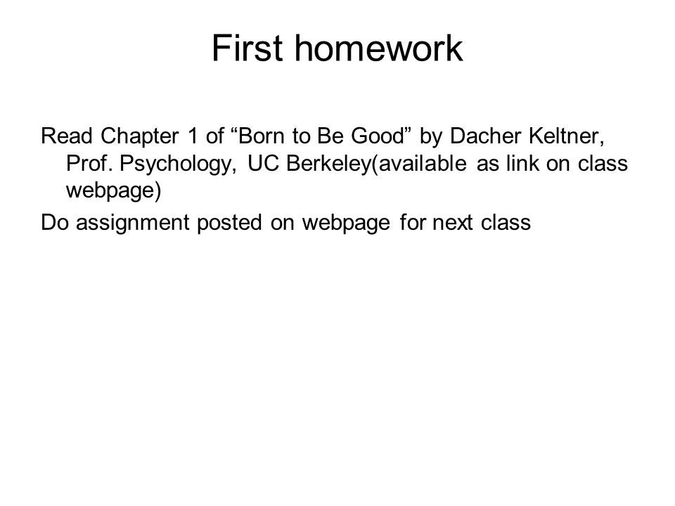 First homework Read Chapter 1 of Born to Be Good by Dacher Keltner, Prof.