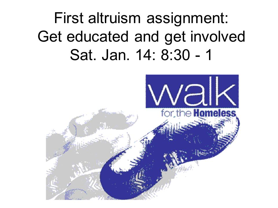 First altruism assignment: Get educated and get involved Sat. Jan. 14: 8:30 - 1