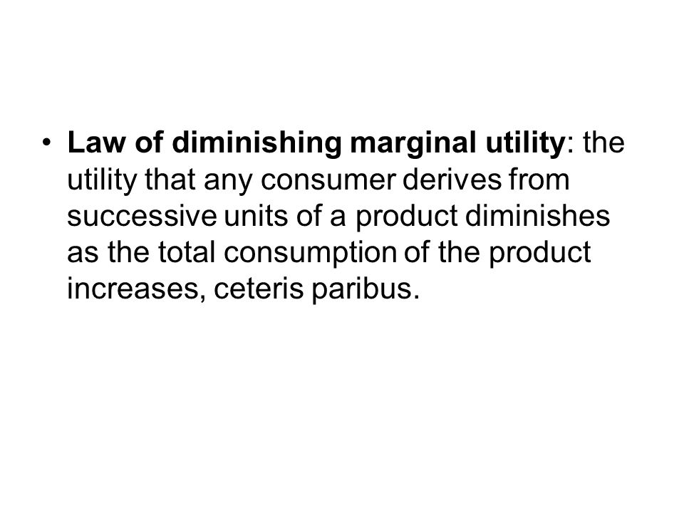 Law of diminishing marginal utility: the utility that any consumer derives from successive units of a product diminishes as the total consumption of the product increases, ceteris paribus.