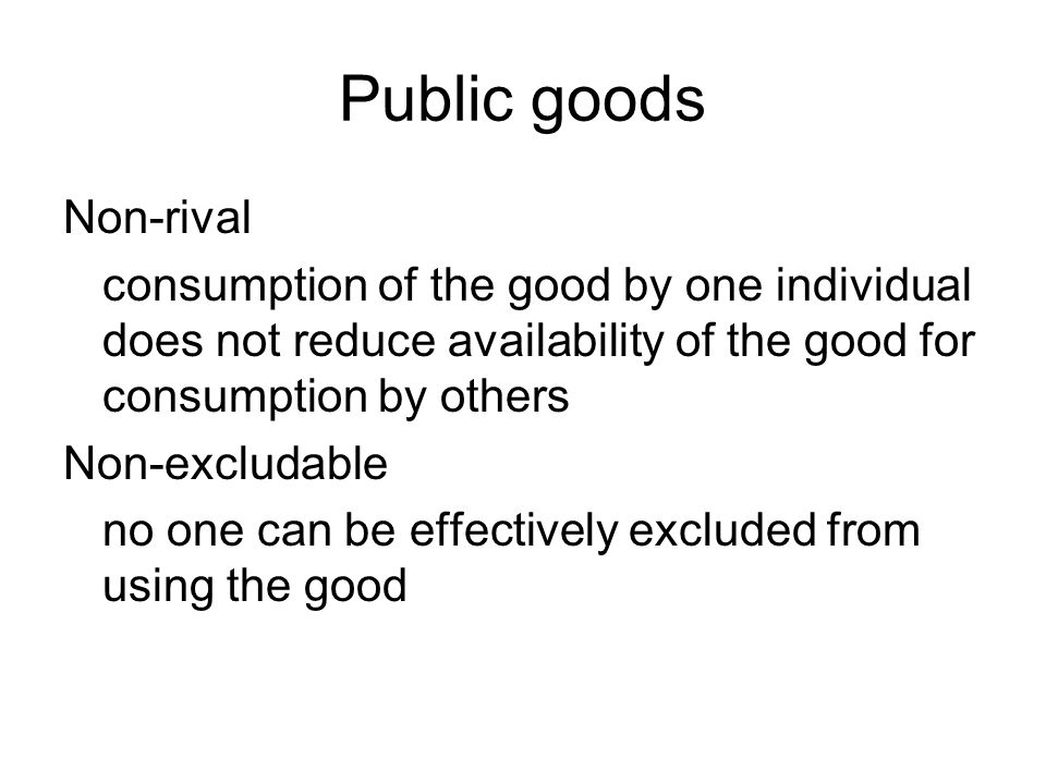 Public goods Non-rival consumption of the good by one individual does not reduce availability of the good for consumption by others Non-excludable no one can be effectively excluded from using the good