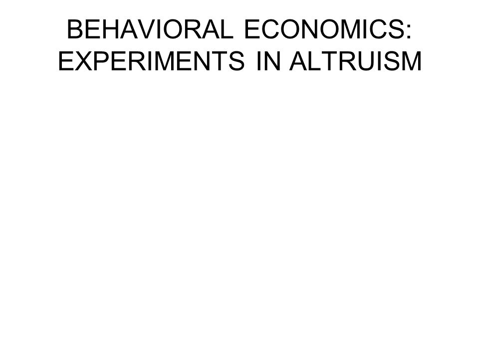 BEHAVIORAL ECONOMICS: EXPERIMENTS IN ALTRUISM