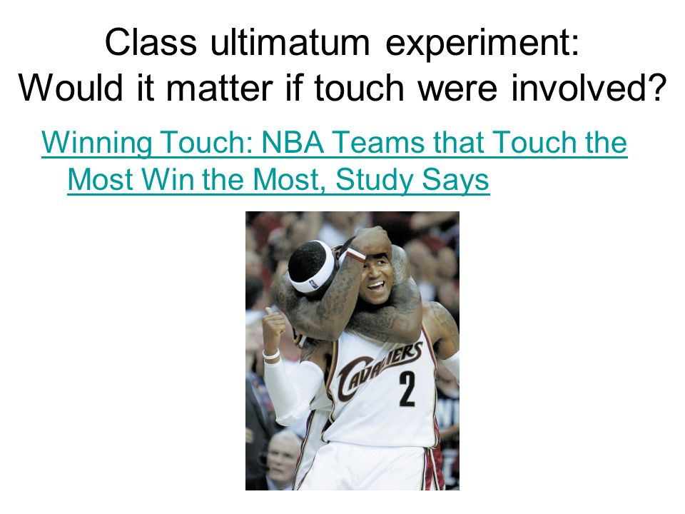 Class ultimatum experiment: Would it matter if touch were involved? Winning Touch: NBA Teams that Touch the Most Win the Most, Study Says