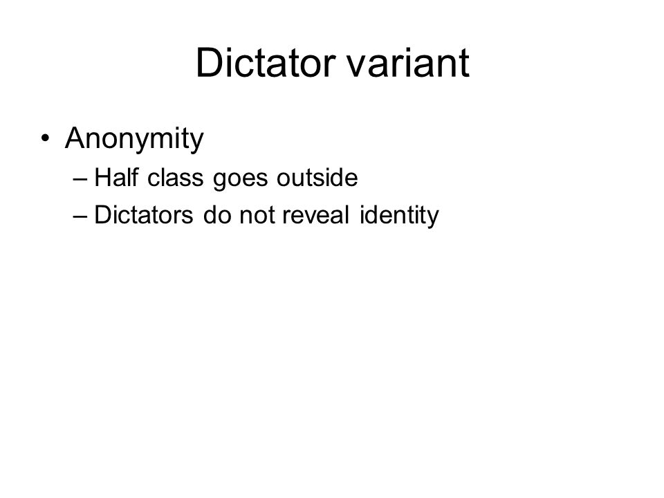 Dictator variant Anonymity –Half class goes outside –Dictators do not reveal identity