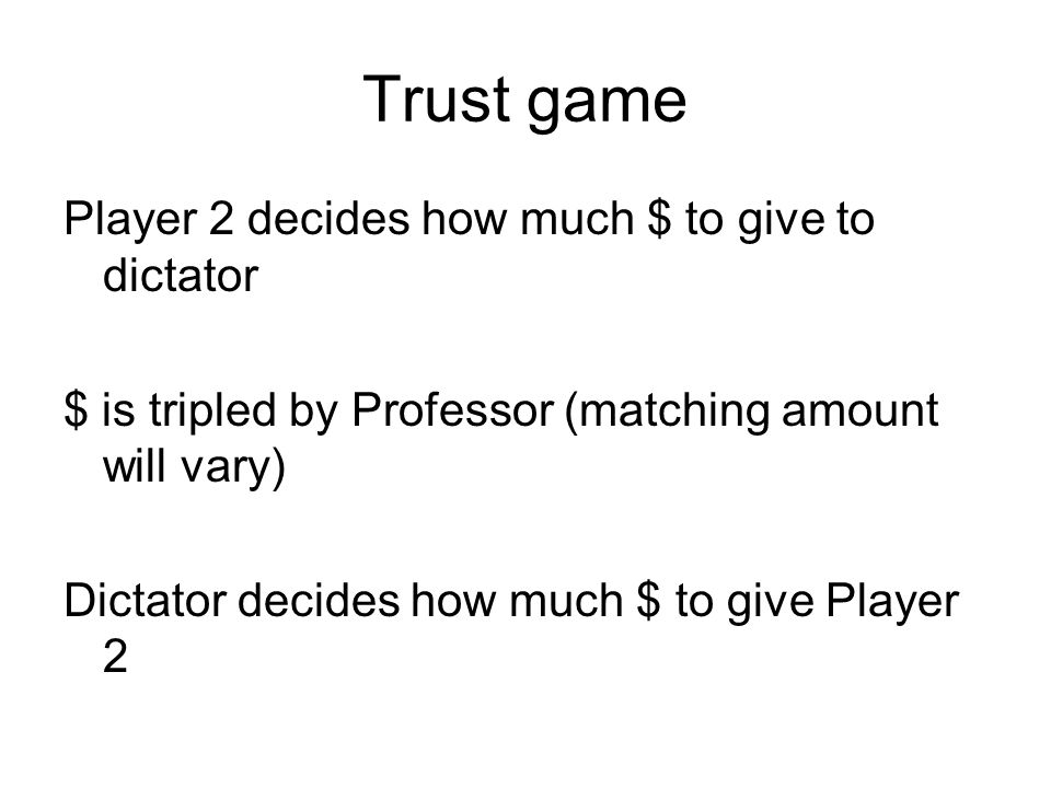 Trust game Player 2 decides how much $ to give to dictator $ is tripled by Professor (matching amount will vary) Dictator decides how much $ to give Player 2