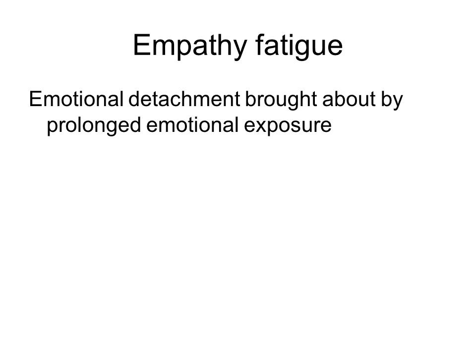 Empathy fatigue Emotional detachment brought about by prolonged emotional exposure