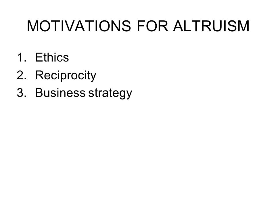 MOTIVATIONS FOR ALTRUISM 1.Ethics 2.Reciprocity 3.Business strategy