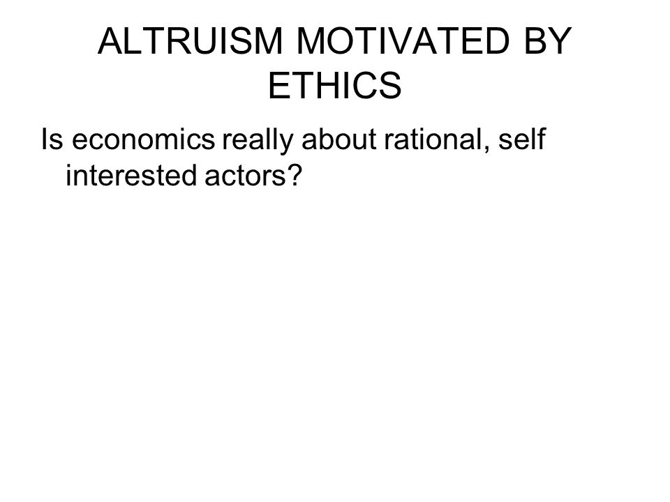 ALTRUISM MOTIVATED BY ETHICS Is economics really about rational, self interested actors?