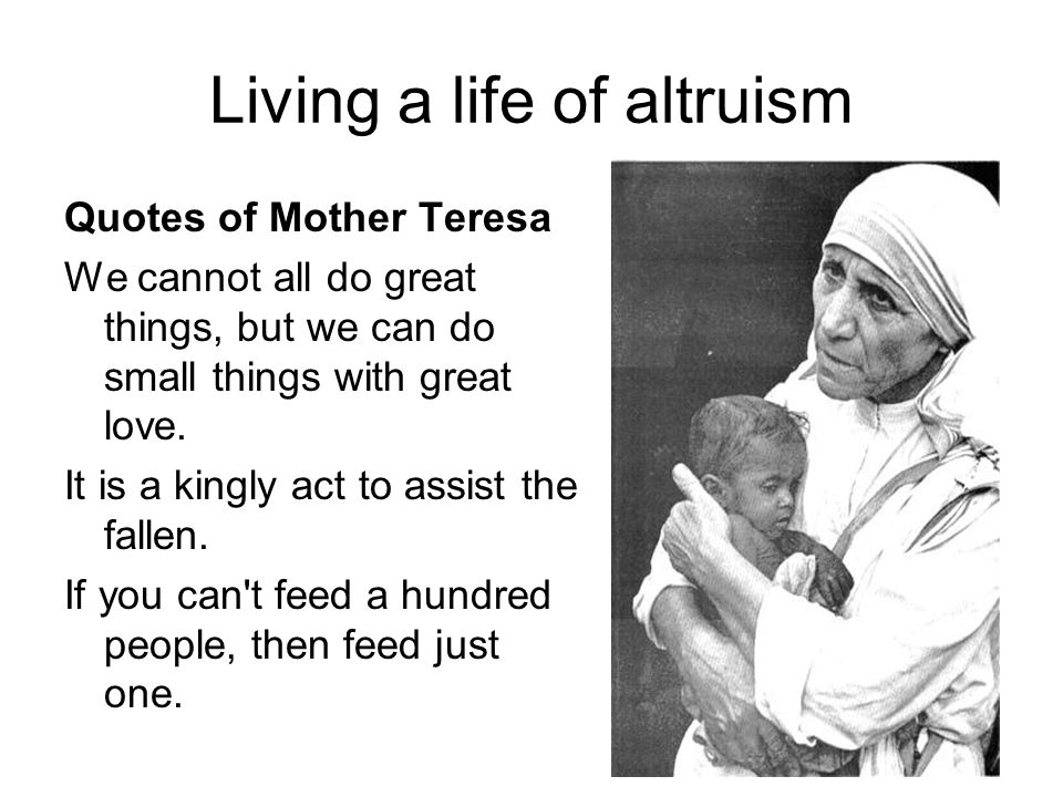 Living a life of altruism Quotes of Mother Teresa We cannot all do great things, but we can do small things with great love. It is a kingly act to ass