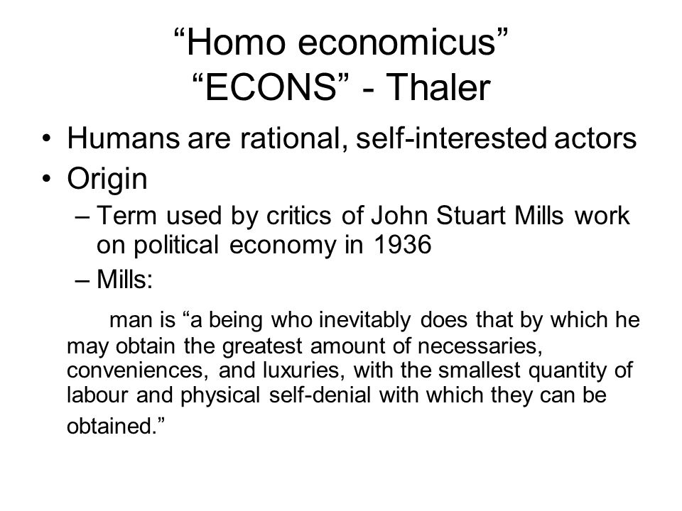 Homo economicus ECONS - Thaler Humans are rational, self-interested actors Origin –Term used by critics of John Stuart Mills work on political economy in 1936 –Mills: man is a being who inevitably does that by which he may obtain the greatest amount of necessaries, conveniences, and luxuries, with the smallest quantity of labour and physical self-denial with which they can be obtained.
