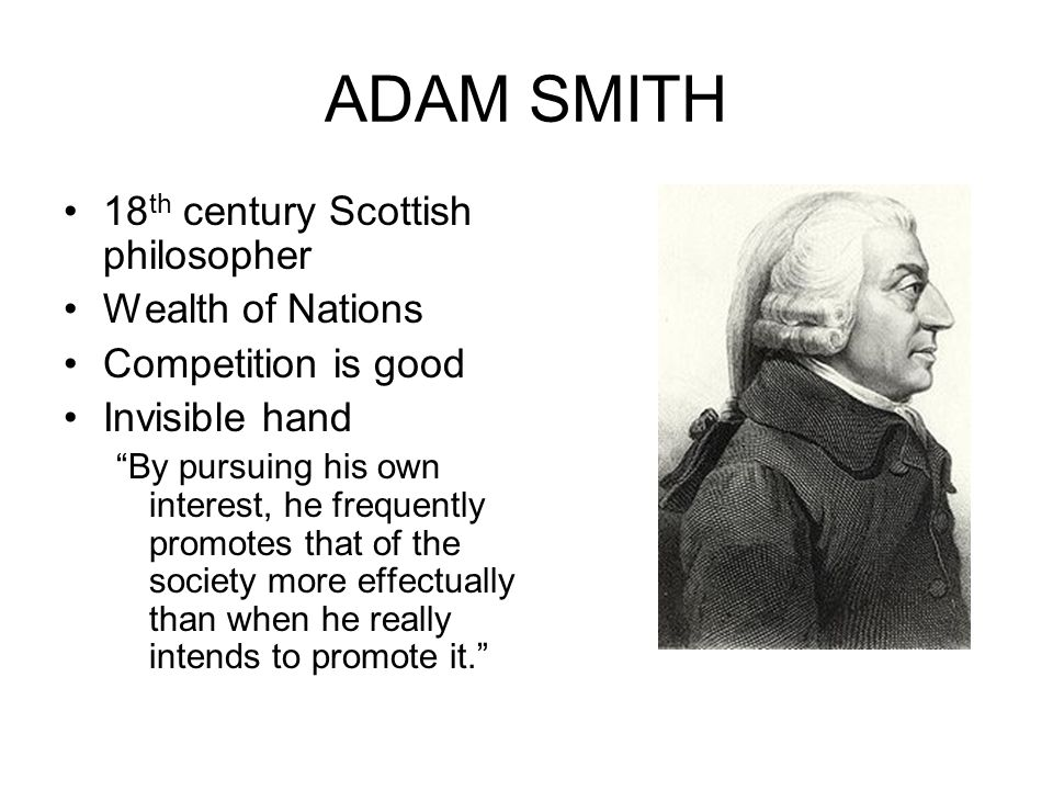 "ADAM SMITH 18 th century Scottish philosopher Wealth of Nations Competition is good Invisible hand ""By pursuing his own interest, he frequently promot"