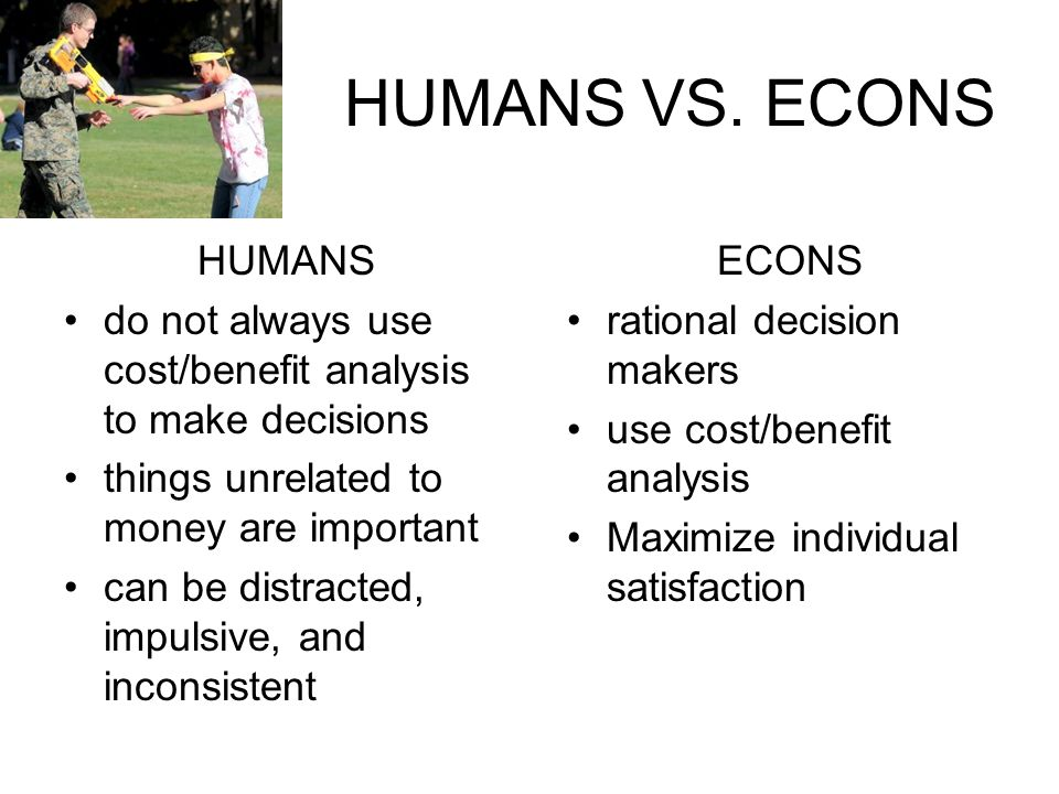 HUMANS VS. ECONS HUMANS do not always use cost/benefit analysis to make decisions things unrelated to money are important can be distracted, impulsive