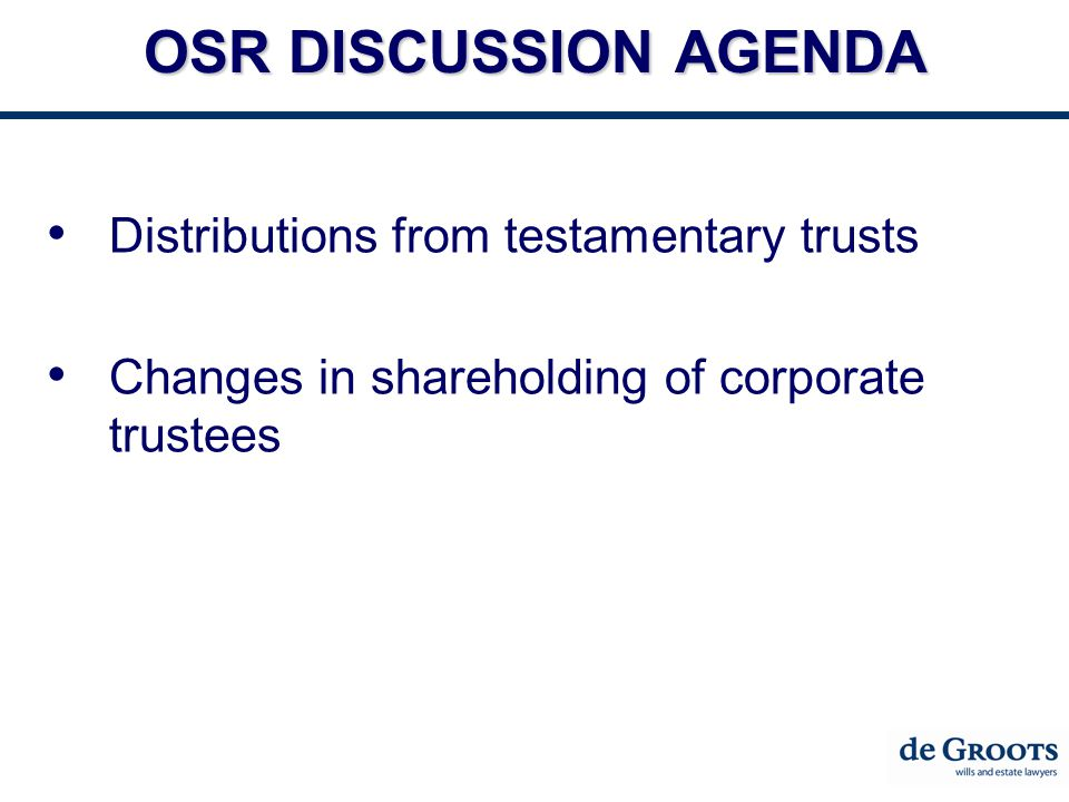 OSR DISCUSSION AGENDA Distributions from testamentary trusts Changes in shareholding of corporate trustees