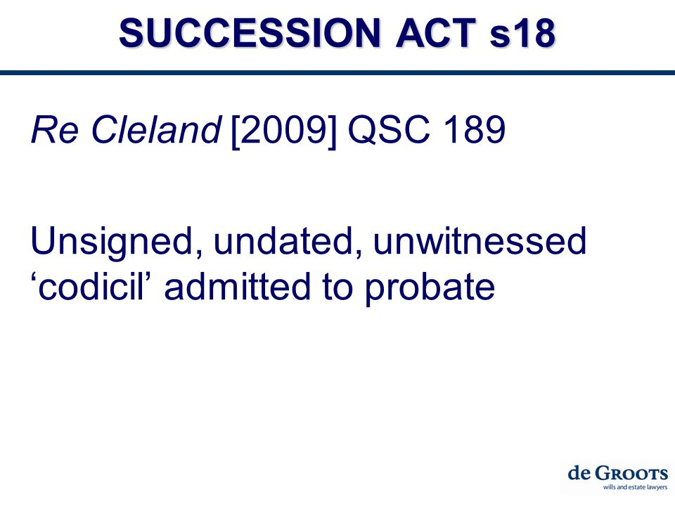 SUCCESSION ACT s18 Re Cleland [2009] QSC 189 Unsigned, undated, unwitnessed 'codicil' admitted to probate
