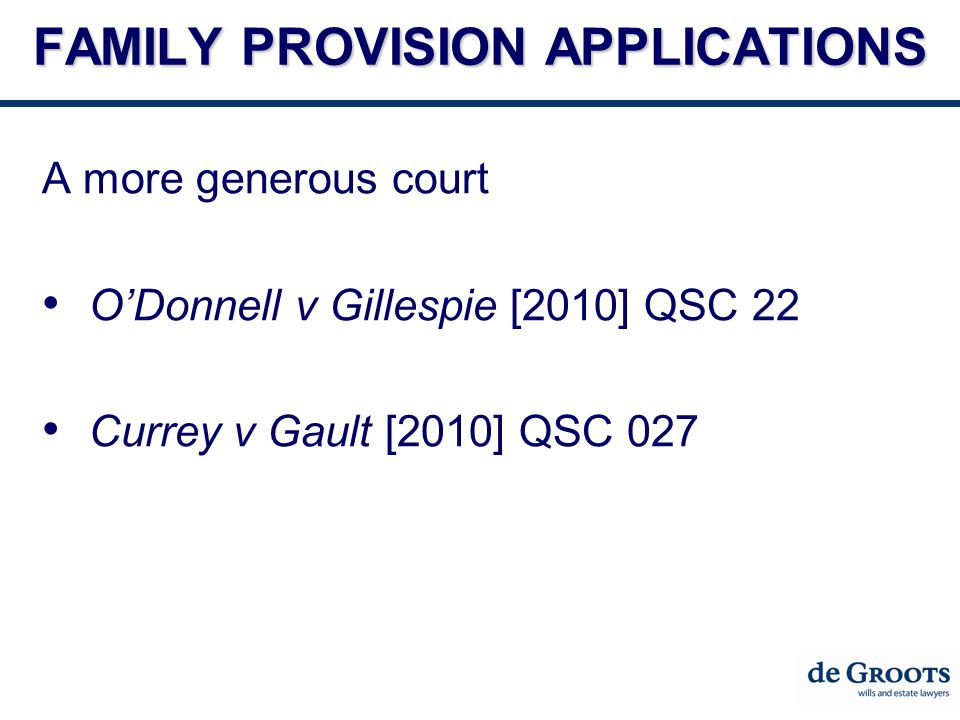 FAMILY PROVISION APPLICATIONS A more generous court O'Donnell v Gillespie [2010] QSC 22 Currey v Gault [2010] QSC 027