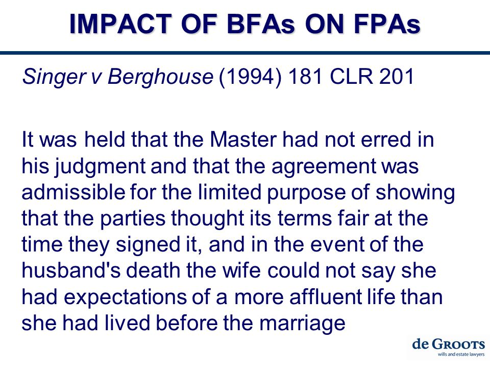 IMPACT OF BFAs ON FPAs Singer v Berghouse (1994) 181 CLR 201 It was held that the Master had not erred in his judgment and that the agreement was admissible for the limited purpose of showing that the parties thought its terms fair at the time they signed it, and in the event of the husband s death the wife could not say she had expectations of a more affluent life than she had lived before the marriage