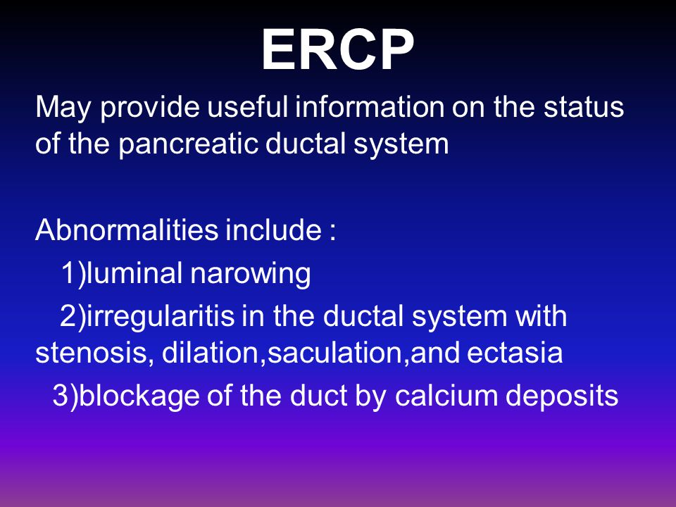 ERCP May provide useful information on the status of the pancreatic ductal system Abnormalities include : 1)luminal narowing 2)irregularitis in the du