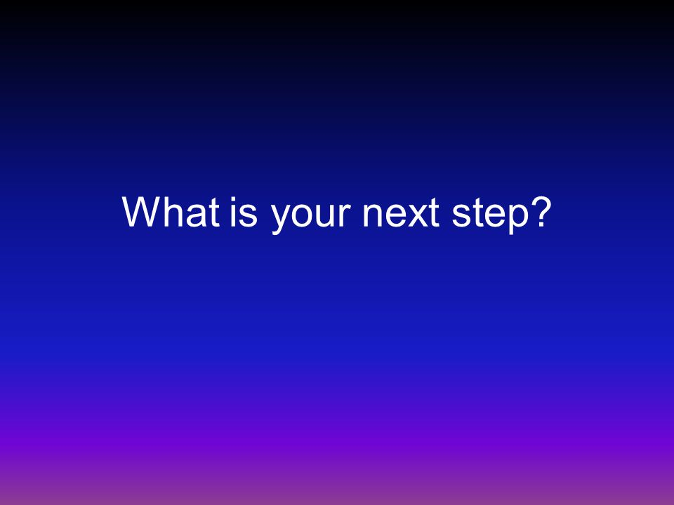 What is your next step?